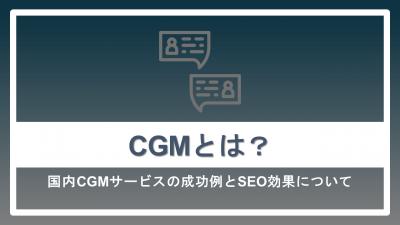 CGMとは?国内サービスの成功例とSEO効果を解説