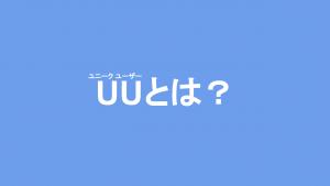 UU(ユニークユーザー)とは?UU数のカウント方法と注意点を解説