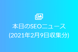 本日のSEOニュース(2021年2月9日収集分)