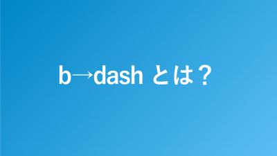 b→dash(ビーダッシュ)とは