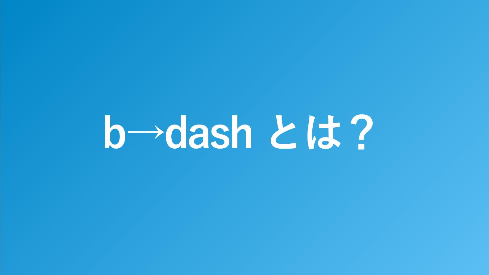 b→dash(ビーダッシュ)とは?特徴や機能を解説