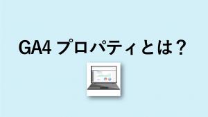 Google アナリティクス 4 プロパティとは?プロパティの意味を解説