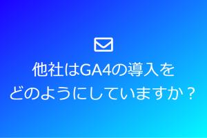 GA4の導入に関して他社ではどのようにしているのか知りたい